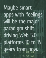 Maybe smart apps with 'feelings' will be the major paradigm shift driving Web 5.0 platforms 10 to 15 years from now